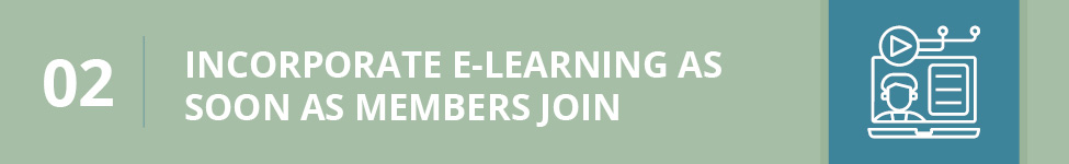 Incorporate e-learning as soon as members join your organization.