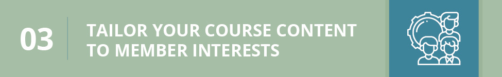 Tailor your course content to meet member interests.