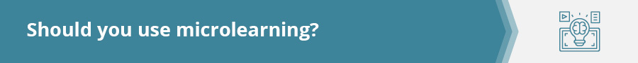 Should you use microlearning in your efforts? Check out this section for help with the decision.