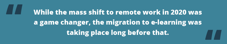 While the mass shift to remote work in 2020 was a game changer, the migration to e-learning was taking place long before that.