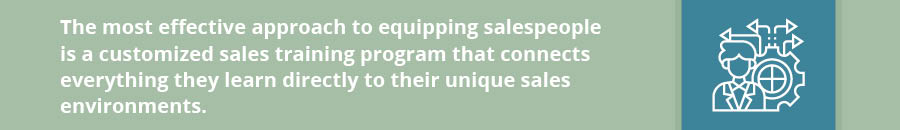 The most effective approach to equipping salespeople is a customized sales training program that connects everything they learn directly to their unique sales environments.