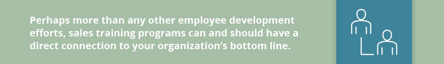 Perhaps more than any other employee development efforts, sales training programs can and should have a direct connection to your organization's bottom line.